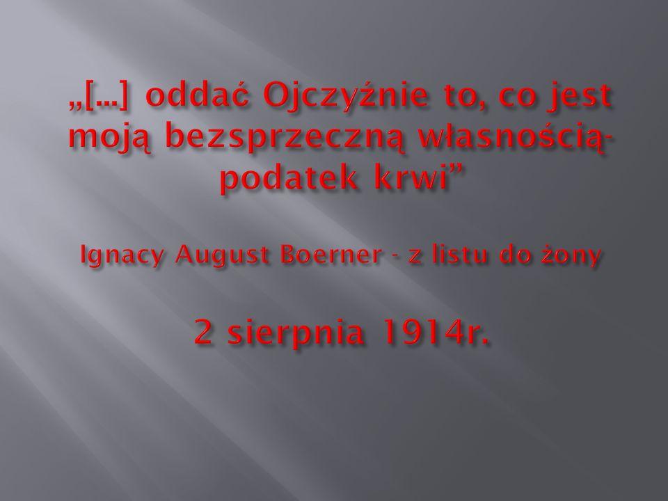 """""""[...] oddać Ojczyźnie to, co jest moją bezsprzeczną własnością- podatek krwi Ignacy August Boerner - z listu do żony 2 sierpnia 1914r."""